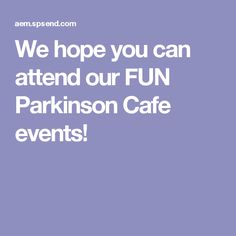 We hope you can attend our FUN Parkinson Cafe events!