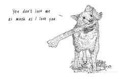 you don't love me as much as i love you / animals with emotional baggage!