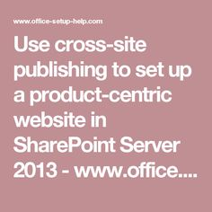Use cross-site publishing to set up a product-centric website in SharePoint Server 2013 - www.office.com/setup