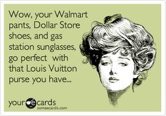 Wow, your Walmart pants, Dollar Store shoes, and gas station sunglasses, go perfect with that Louis Vuitton purse you have...