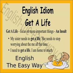 I think my sister needs to _________. 1. get a life 2. find something to do 3. both http://english-the-easy-way.com/Idioms/Idioms_Page.html #EnglishIdiom