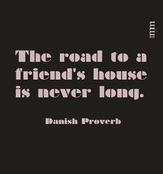 The road to a friend's house is never long.      -- Danish Proverb design by raquelmm
