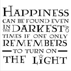"""Happiness can be found even in the darkest of time if one only remembers to turn on the light."""