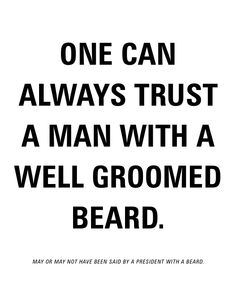 One can always trust a man with a well groomed beard.