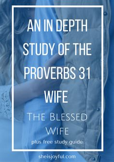 An In Depth Study of the Proverbs 31 Wife | The Blessed Wife. Dive in deep and learn what it means to be like the Proverbs 31 wife.