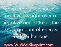 When in doubt, choose a positive thought over a negative one. It takes the exact amount of energy to do either one. / www.WuWeiBlueprint.com