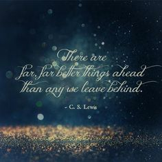 """There are far, far better things ahead than any we leave behind."" ~ C. S. Lewis"