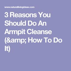 3 Reasons You Should Do An Armpit Cleanse (& How To Do It)