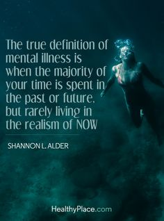 Quote on mental health - The true definition of mental illness is when the majority of your time is spent in the past or future, but rarely living in the realism of now. Mental Health Quotes, Health Facts, Mental Health Awareness, Borderline Personality Disorder Quotes, Karma, Health Logo, Health Motivation, Fibromyalgia, Definitions