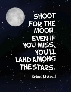 Shoot for the moon. Even if you miss you'll land among the stars.-Brian Littrell