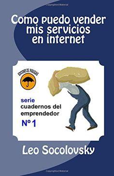 Como puedo vender mis servicios en internet (Cuadernos del emprendedor) (Volume 1) (Spanish Edition) by Leo Socolovsky http://www.amazon.com/dp/1511527927/ref=cm_sw_r_pi_dp_CF48vb1PG2MC8