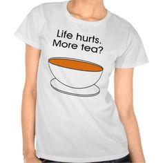 Life hurts. More tea? T-shirt