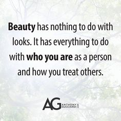 Beauty has nothing to do with looks. It has everything to do with who you are as a person and how you treat others.