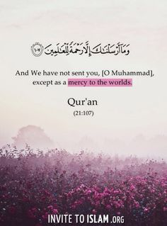 Qur'an al-Anbya' (The Prophets) 21:107:  And We have not sent you, [O Muhammad], except as a mercy to the worlds (mankind, jinns and all that exists).