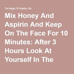 Mix Honey And Aspirin And Keep On The Face For 10 Minutes: After 3 Hours Look At Yourself In The Mirror Miracle - The Magic Of Healthy Life