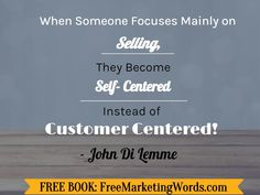 When someone focuses mainly on selling, they become self-centered instead of customer centered! - #JohnDiLemme #Marketing #Business