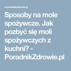 Sposoby na mole spożywcze. Jak pozbyć się moli spożywczych z kuchni? - PoradnikZdrowie.pl Mole, Teen Room Decor, Advice, Tips, Ideas, Mole Sauce, Thoughts, Counseling