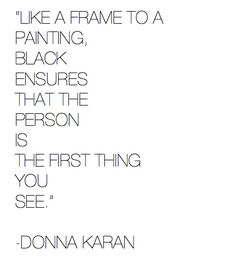 Donna Karan. Maybe this is subconsciously why I wear so much black