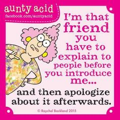 I'm that friend you have to explain to before you introduce me...and then apologize about it afterwards.