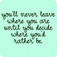 """You'll never leave where you are until you decide where you'd rather be."""
