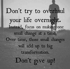 Don't try to overhaul your life overnight. Instead, focus on making one small change at a time. Over time, those small changes will add up to big transformation. Don't give up!