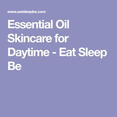 Essential Oil Skincare for Daytime - Eat Sleep Be