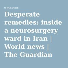 Desperate remedies: inside a neurosurgery ward in Iran | World news | The Guardian