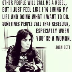 """Other people will call me a rebel, but I just feel like I'm living my life and doing what I want to do. Sometimes people call that rebellion, especially when you're a woman."" - Joan Jett #quotes *"