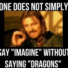 "Person: ""So just imagine-"" Me: ""DRAGONS!!!!"""