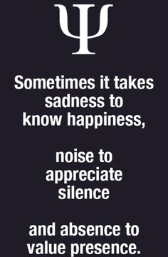 sometimes it takes sadness to know happiness, noise to appreciate silence and absence to value presence. Soul Quotes, Wise Quotes, Words Quotes, Wise Words, Quotes To Live By, Motivational Quotes, Inspirational Quotes, Sayings, Psychology Memes