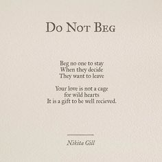 Beg no one to stay When they decide They want to leave Your love is not a cage For wild hearts It is a gift to be well received Poem by Nikita Gill Poem Quotes, Great Quotes, Words Quotes, Wise Words, Quotes To Live By, Motivational Quotes, Life Quotes, Inspirational Quotes, Sayings