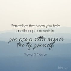 """""""Remember that when you help another up a mountain, you are a little nearer the top yourself.""""  """"Great Expectations,"""" by Thomas S. Monson, BYU Speeches, Jan. 11, 2009"""