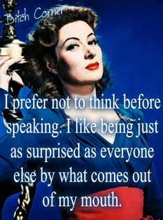 I don't think before speaking because I like to be just as surprised as everyone else at what come out of my mouth