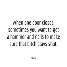 When one door closes, sometimes you want to get a hammer and nails to make sure that bitch stays shut. Dope Quotes, Badass Quotes, Real Quotes, Words Quotes, Quotes To Live By, Sayings, Sarcastic Quotes, Funny Quotes, Meaningful Quotes