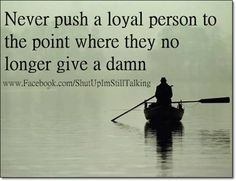 Never push a loyal person to the point where they no longer give a damn. God, that's how I feel. Great Quotes, Quotes To Live By, Funny Quotes, Inspirational Quotes, Awesome Quotes, Funny Pics, Funny Stuff, Random Stuff, Meaningful Quotes