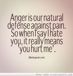 """Anger is our natural defense against pain. So when I say I hate you, it really means """"you hurt me."""" #heartbreak #quotes #sayings"""
