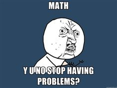Y U No - math y u no stop having problems? (This would make a good label for Math Notebook)
