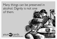 Many things can be preserved in alcohol. Dignity is not one of them.