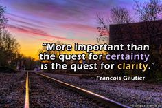 """""""More important than the quest for certainty is the quest for clarity."""" ~ Francois Gautier"""