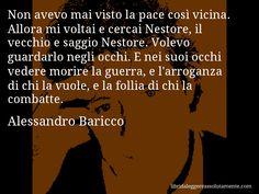 Aforisma di Alessandro Baricco , Non avevo mai visto la pace così vicina. Allora mi voltai e cercai Nestore, il vecchio e saggio Nestore. Volevo guardarlo negli occhi. E nei suoi occhi vedere morire la guerra, e l'arroganza di chi la vuole, e la follia di chi la combatte.