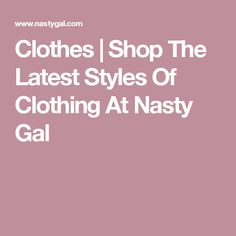 Clothes | Shop The Latest Styles Of Clothing At Nasty Gal