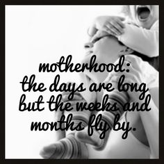 """motherhood:  the days are long but the weeks & months fly by"" *This is one of my favorite sayings. Hate it when people only tell you to ""enjoy it because it goes by so fast"".  Sometimes I am NOT ENJOYING IT & you telling me to is not helpful.  But acknowledging that the days can be long gives justification to how we feel... And of course WE LOVE & CHERISH our kids :-)"
