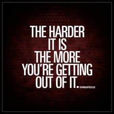 the harder it is the more you're getting out of it