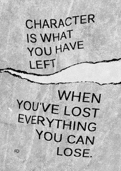 Character is what you have left when you've lost everything you can lose. ( Evan Esar )