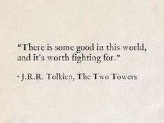 """""""There is some good in this world, and it's worth fighting for. Tolkien, The Two Towers (The Lord of the Rings) Lotr Quotes, Tolkien Quotes, J. R. R. Tolkien, The Words, Cool Words, Hobbit, Favorite Quotes, Best Quotes, Literature Quotes"""