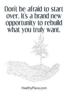 Positive Quote: Don´t be afraid to start over. It´s a brand new opportunity to rebuild what you truly want. www.HealthyPlace.com