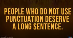 People who do not use punctuation deserve a long sentence.