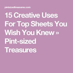 15 Creative Uses For Top Sheets You Wish You Knew » Pint-sized Treasures