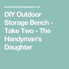 DIY Outdoor Storage Bench - Take Two - The Handyman's Daughter