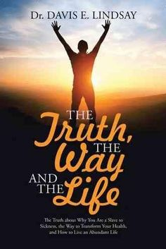The Truth, the Way and the Life: The Truth About Why You Are a Slave to Sickness, the Way to Transform Your Healt...